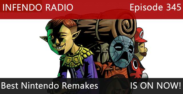 Infendo Radio Episode 345: Best Nintendo Remakes